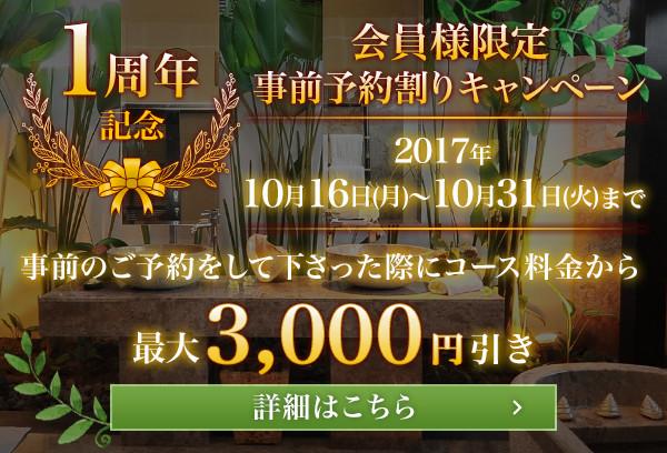 1周年記念 会員様限定 事前予約割りキャンペーン 2017年 10月16日(月)~10月31日(火)まで 事前のご予約をして下さった際にコース料金から3日前までのご予約で最大3,000円引き